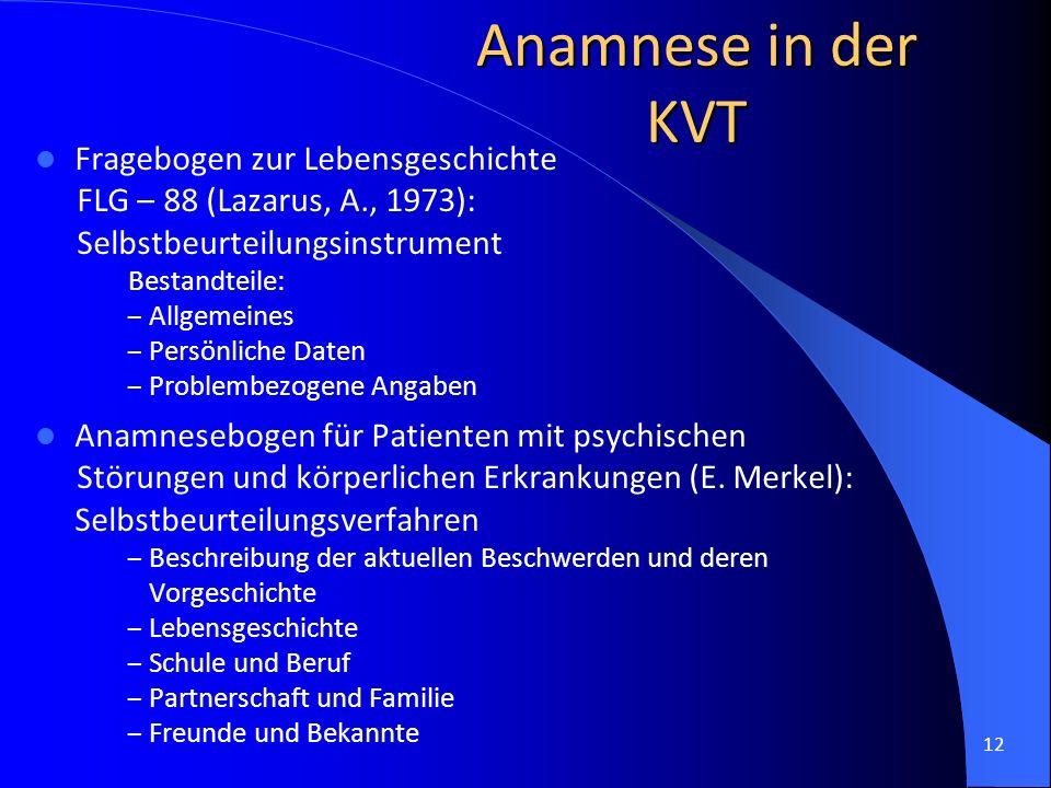 12 Anamnese in der KVT Fragebogen zur Lebensgeschichte FLG – 88 (Lazarus, A., 1973): Selbstbeurteilungsinstrument Bestandteile: – Allgemeines – Persön
