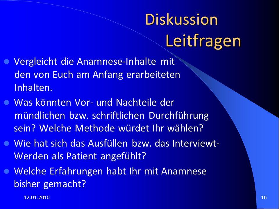 12.01.201016 Diskussion Leitfragen Vergleicht die Anamnese-Inhalte mit den von Euch am Anfang erarbeiteten Inhalten. Was könnten Vor- und Nachteile de
