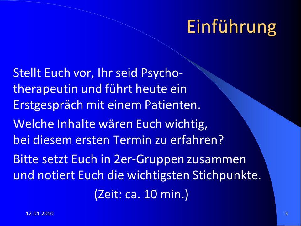 12.01.20103 Einführung Stellt Euch vor, Ihr seid Psycho- therapeutin und führt heute ein Erstgespräch mit einem Patienten. Welche Inhalte wären Euch w