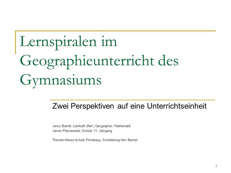 1 Lernspiralen im Geographieunterricht des Gymnasiums Zwei Perspektiven auf eine Unterrichtseinheit Jenny Brandt, Lehrkraft (Ref.) Geographie / Mathem