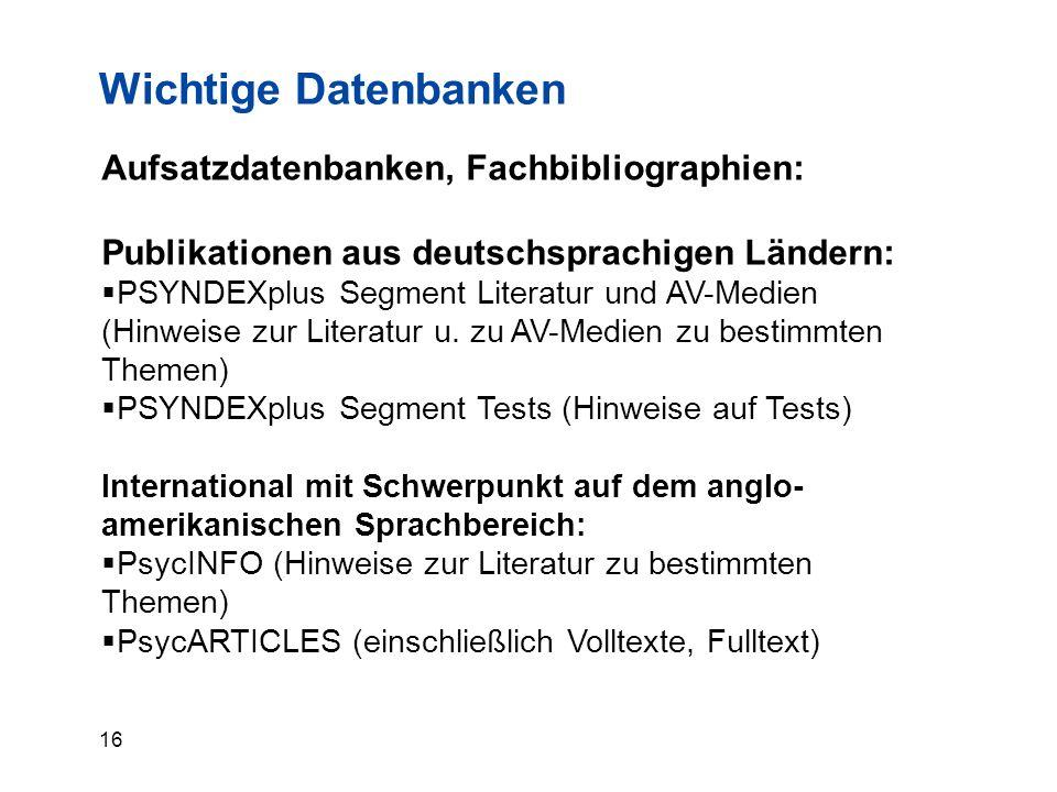16 Wichtige Datenbanken Aufsatzdatenbanken, Fachbibliographien: Publikationen aus deutschsprachigen Ländern:  PSYNDEXplus Segment Literatur und AV-Medien (Hinweise zur Literatur u.