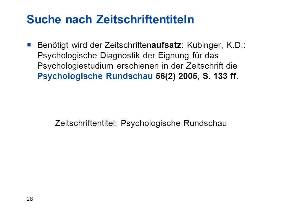 28 Suche nach Zeitschriftentiteln  Benötigt wird der Zeitschriftenaufsatz: Kubinger, K.D.: Psychologische Diagnostik der Eignung für das Psychologiestudium erschienen in der Zeitschrift die Psychologische Rundschau 56(2) 2005, S.