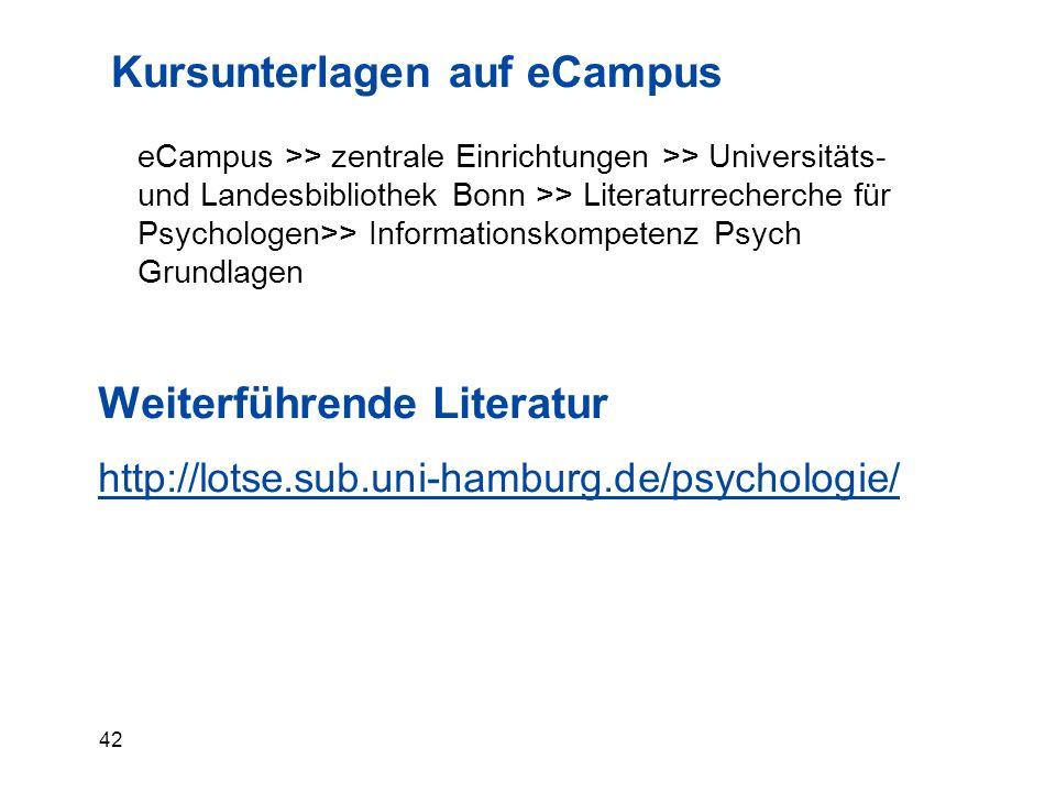 42 Kursunterlagen auf eCampus eCampus >> zentrale Einrichtungen >> Universitäts- und Landesbibliothek Bonn >> Literaturrecherche für Psychologen>> Informationskompetenz Psych Grundlagen Weiterführende Literatur http://lotse.sub.uni-hamburg.de/psychologie/
