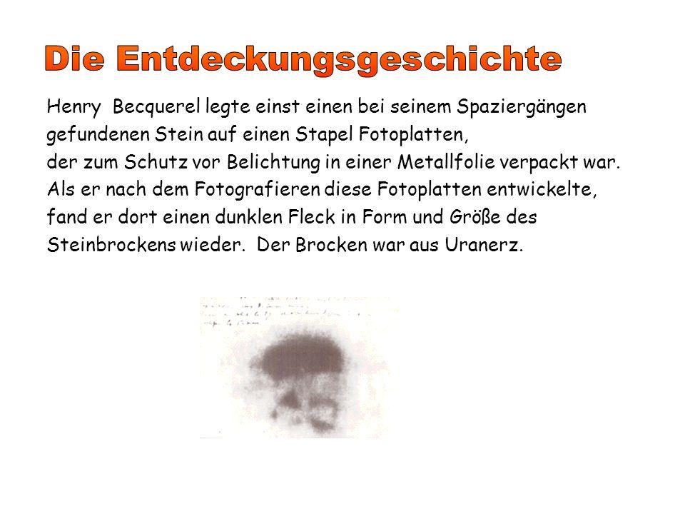 Henry Becquerel legte einst einen bei seinem Spaziergängen gefundenen Stein auf einen Stapel Fotoplatten, der zum Schutz vor Belichtung in einer Metallfolie verpackt war.