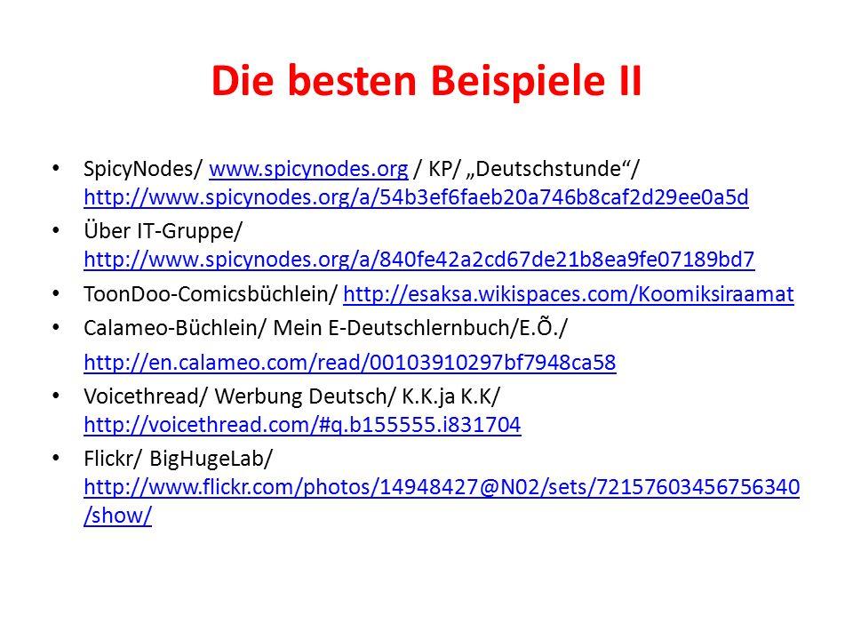 "Die besten Beispiele II SpicyNodes/ www.spicynodes.org / KP/ ""Deutschstunde / http://www.spicynodes.org/a/54b3ef6faeb20a746b8caf2d29ee0a5dwww.spicynodes.org http://www.spicynodes.org/a/54b3ef6faeb20a746b8caf2d29ee0a5d Über IT-Gruppe/ http://www.spicynodes.org/a/840fe42a2cd67de21b8ea9fe07189bd7 http://www.spicynodes.org/a/840fe42a2cd67de21b8ea9fe07189bd7 ToonDoo-Comicsbüchlein/ http://esaksa.wikispaces.com/Koomiksiraamathttp://esaksa.wikispaces.com/Koomiksiraamat Calameo-Büchlein/ Mein E-Deutschlernbuch/E.Õ./ http://en.calameo.com/read/00103910297bf7948ca58 Voicethread/ Werbung Deutsch/ K.K.ja K.K/ http://voicethread.com/#q.b155555.i831704 http://voicethread.com/#q.b155555.i831704 Flickr/ BigHugeLab/ http://www.flickr.com/photos/14948427@N02/sets/72157603456756340 /show/ http://www.flickr.com/photos/14948427@N02/sets/72157603456756340 /show/"