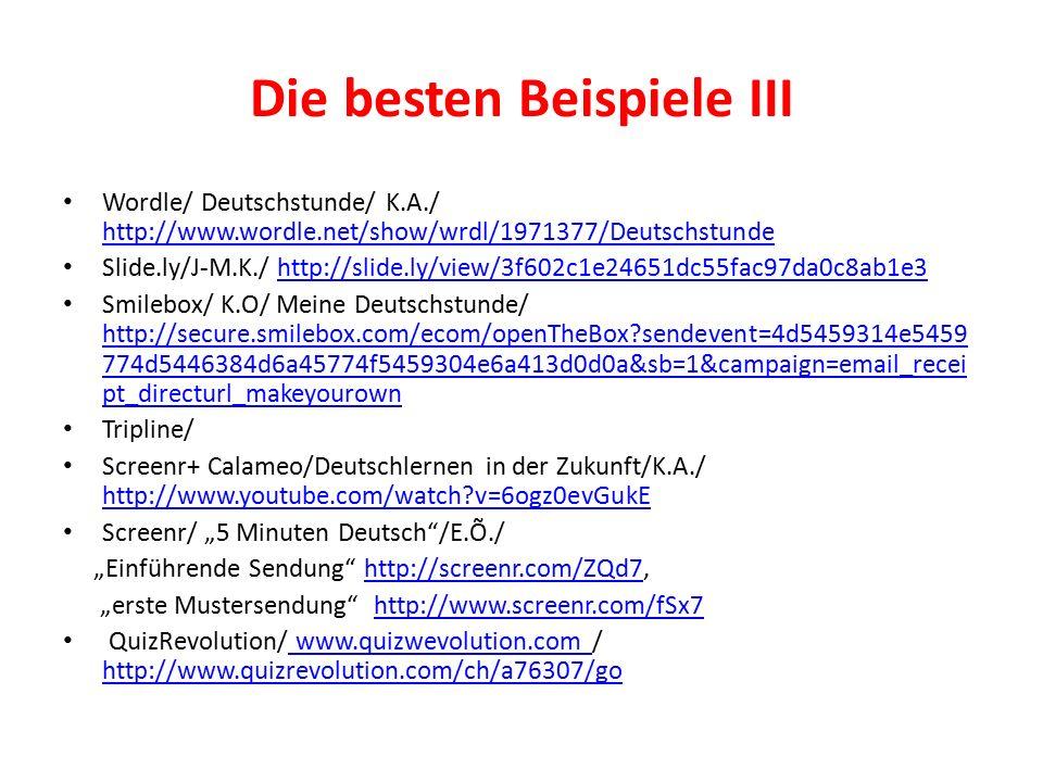 """Die besten Beispiele III Wordle/ Deutschstunde/ K.A./ http://www.wordle.net/show/wrdl/1971377/Deutschstunde http://www.wordle.net/show/wrdl/1971377/Deutschstunde Slide.ly/J-M.K./ http://slide.ly/view/3f602c1e24651dc55fac97da0c8ab1e3http://slide.ly/view/3f602c1e24651dc55fac97da0c8ab1e3 Smilebox/ K.O/ Meine Deutschstunde/ http://secure.smilebox.com/ecom/openTheBox sendevent=4d5459314e5459 774d5446384d6a45774f5459304e6a413d0d0a&sb=1&campaign=email_recei pt_directurl_makeyourown http://secure.smilebox.com/ecom/openTheBox sendevent=4d5459314e5459 774d5446384d6a45774f5459304e6a413d0d0a&sb=1&campaign=email_recei pt_directurl_makeyourown Tripline/ Screenr+ Calameo/Deutschlernen in der Zukunft/K.A./ http://www.youtube.com/watch v=6ogz0evGukE http://www.youtube.com/watch v=6ogz0evGukE Screenr/ """"5 Minuten Deutsch /E.Õ./ """"Einführende Sendung http://screenr.com/ZQd7,http://screenr.com/ZQd7 """"erste Mustersendung http://www.screenr.com/fSx7http://www.screenr.com/fSx7 QuizRevolution/ www.quizwevolution.com / http://www.quizrevolution.com/ch/a76307/go www.quizwevolution.com http://www.quizrevolution.com/ch/a76307/go"""
