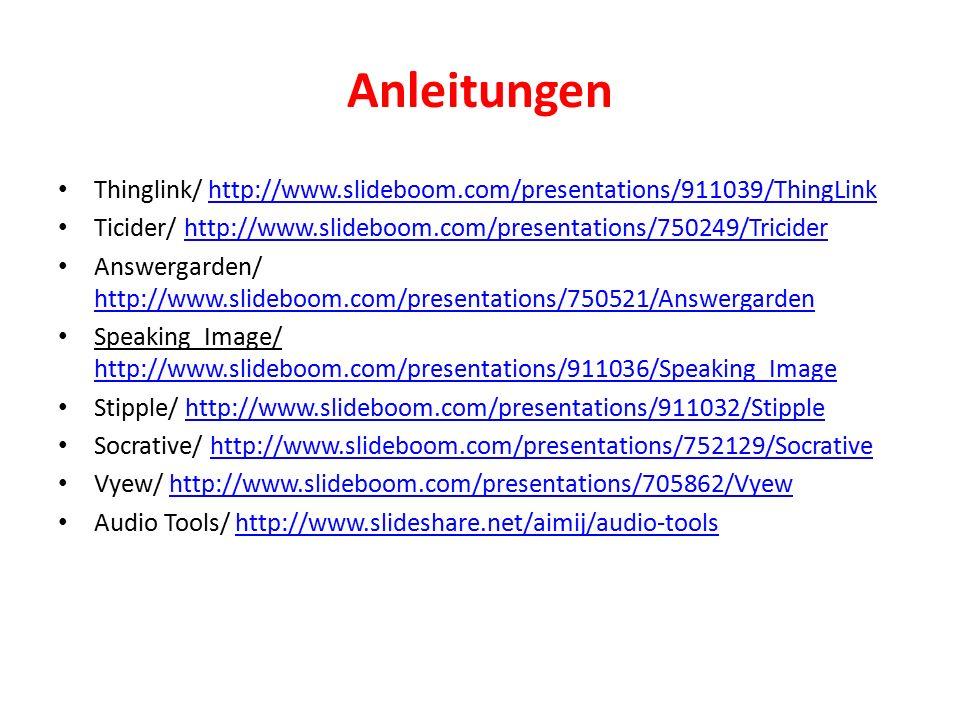 Anleitungen Thinglink/ http://www.slideboom.com/presentations/911039/ThingLinkhttp://www.slideboom.com/presentations/911039/ThingLink Ticider/ http://www.slideboom.com/presentations/750249/Triciderhttp://www.slideboom.com/presentations/750249/Tricider Answergarden/ http://www.slideboom.com/presentations/750521/Answergarden http://www.slideboom.com/presentations/750521/Answergarden Speaking_Image/ http://www.slideboom.com/presentations/911036/Speaking_Image http://www.slideboom.com/presentations/911036/Speaking_Image Stipple/ http://www.slideboom.com/presentations/911032/Stipplehttp://www.slideboom.com/presentations/911032/Stipple Socrative/ http://www.slideboom.com/presentations/752129/Socrativehttp://www.slideboom.com/presentations/752129/Socrative Vyew/ http://www.slideboom.com/presentations/705862/Vyewhttp://www.slideboom.com/presentations/705862/Vyew Audio Tools/ http://www.slideshare.net/aimij/audio-toolshttp://www.slideshare.net/aimij/audio-tools