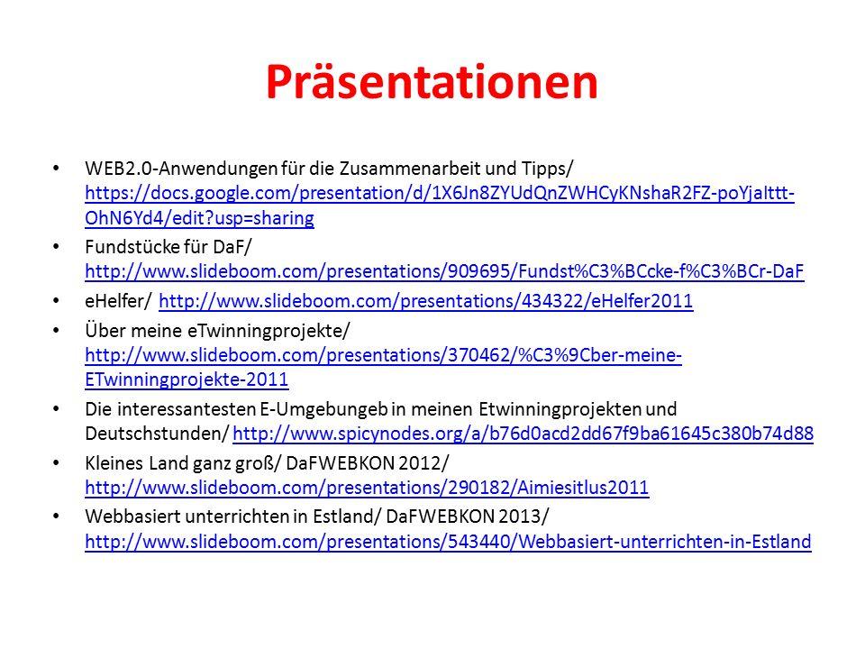 Präsentationen WEB2.0-Anwendungen für die Zusammenarbeit und Tipps/ https://docs.google.com/presentation/d/1X6Jn8ZYUdQnZWHCyKNshaR2FZ-poYjaIttt- OhN6Yd4/edit usp=sharing https://docs.google.com/presentation/d/1X6Jn8ZYUdQnZWHCyKNshaR2FZ-poYjaIttt- OhN6Yd4/edit usp=sharing Fundstücke für DaF/ http://www.slideboom.com/presentations/909695/Fundst%C3%BCcke-f%C3%BCr-DaF http://www.slideboom.com/presentations/909695/Fundst%C3%BCcke-f%C3%BCr-DaF eHelfer/ http://www.slideboom.com/presentations/434322/eHelfer2011http://www.slideboom.com/presentations/434322/eHelfer2011 Über meine eTwinningprojekte/ http://www.slideboom.com/presentations/370462/%C3%9Cber-meine- ETwinningprojekte-2011 http://www.slideboom.com/presentations/370462/%C3%9Cber-meine- ETwinningprojekte-2011 Die interessantesten E-Umgebungeb in meinen Etwinningprojekten und Deutschstunden/ http://www.spicynodes.org/a/b76d0acd2dd67f9ba61645c380b74d88http://www.spicynodes.org/a/b76d0acd2dd67f9ba61645c380b74d88 Kleines Land ganz groß/ DaFWEBKON 2012/ http://www.slideboom.com/presentations/290182/Aimiesitlus2011 http://www.slideboom.com/presentations/290182/Aimiesitlus2011 Webbasiert unterrichten in Estland/ DaFWEBKON 2013/ http://www.slideboom.com/presentations/543440/Webbasiert-unterrichten-in-Estland http://www.slideboom.com/presentations/543440/Webbasiert-unterrichten-in-Estland