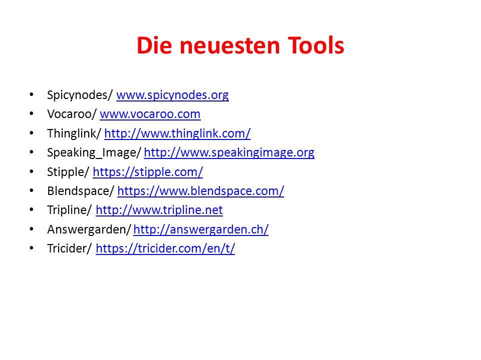 Die neuesten Tools Spicynodes/ www.spicynodes.orgwww.spicynodes.org Vocaroo/ www.vocaroo.comwww.vocaroo.com Thinglink/ http://www.thinglink.com/http://www.thinglink.com/ Speaking_Image/ http://www.speakingimage.orghttp://www.speakingimage.org Stipple/ https://stipple.com/https://stipple.com/ Blendspace/ https://www.blendspace.com/https://www.blendspace.com/ Tripline/ http://www.tripline.nethttp://www.tripline.net Answergarden/ http://answergarden.ch/http://answergarden.ch/ Tricider/ https://tricider.com/en/t/https://tricider.com/en/t/