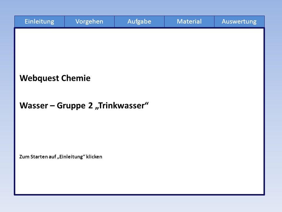 """EinleitungAufgabeVorgehenMaterialAuswertung Webquest Chemie Wasser – Gruppe 2 """"Trinkwasser Zum Starten auf """"Einleitung klicken"""