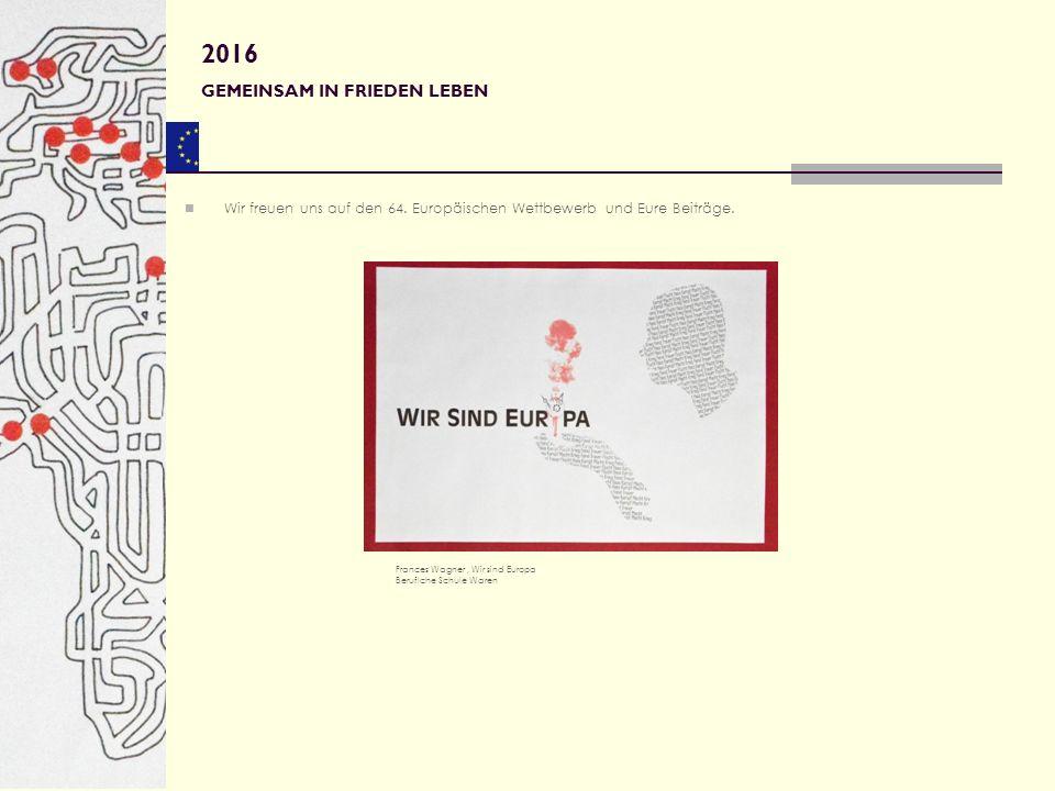 Wir freuen uns auf den 64. Europäischen Wettbewerb und Eure Beiträge. Frances Wagner, Wir sind Europa Beruflche Schule Waren 2016 GEMEINSAM IN FRIEDEN