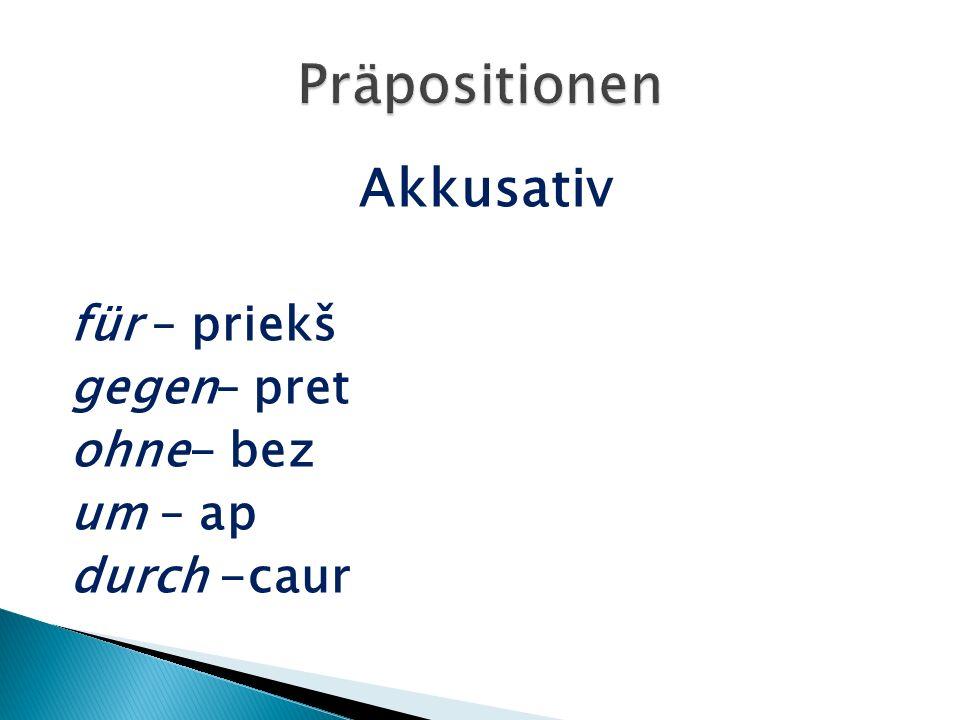 Akkusativ für – priekš gegen– pret ohne- bez um – ap durch -caur