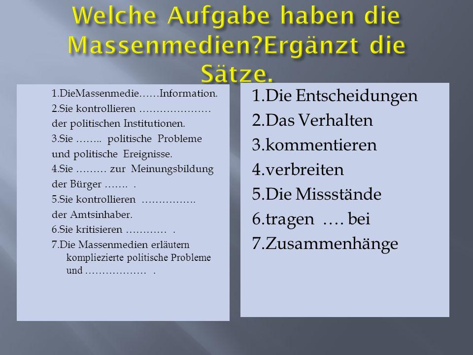 1.DieMassenmedie……Information. 2.Sie kontrollieren ………………… der politischen Institutionen. 3.Sie …….. politische Probleme und politische Ereignisse. 4.