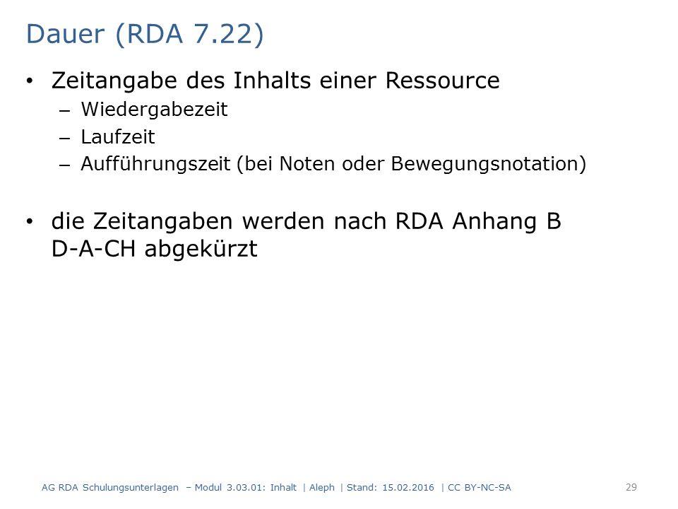 Dauer (RDA 7.22) Zeitangabe des Inhalts einer Ressource – Wiedergabezeit – Laufzeit – Aufführungszeit (bei Noten oder Bewegungsnotation) die Zeitangab