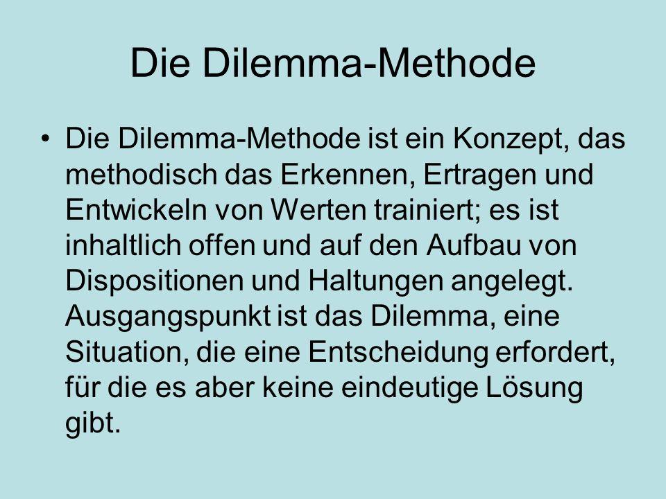Die Dilemma-Methode Die Dilemma-Methode ist ein Konzept, das methodisch das Erkennen, Ertragen und Entwickeln von Werten trainiert; es ist inhaltlich offen und auf den Aufbau von Dispositionen und Haltungen angelegt.