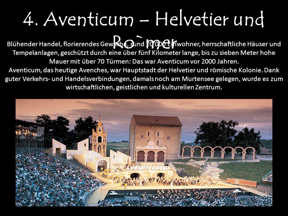 4. Aventicum – Helvetier und Ro`mer Blühender Handel, florierendes Gewerbe, rund 20'000 Einwohner, herrschaftliche Häuser und Tempelanlagen, geschützt