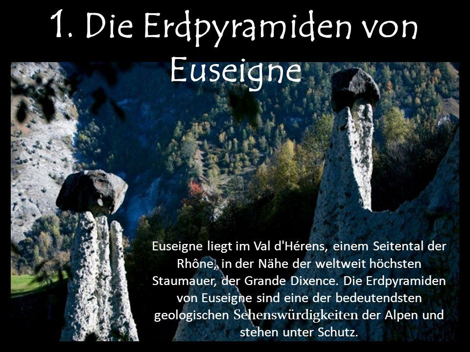 1. Die Erdpyramiden von Euseigne Euseigne liegt im Val d'Hérens, einem Seitental der Rhône, in der Nähe der weltweit höchsten Staumauer, der Grande Di