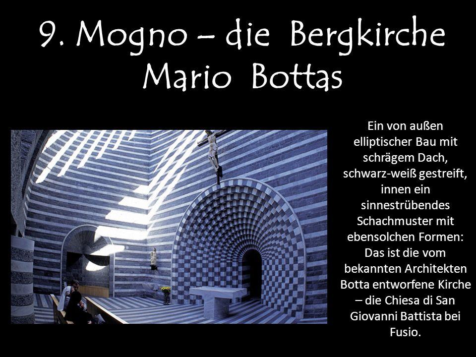9. Mogno – die Bergkirche Mario Bottas Ein von außen elliptischer Bau mit schrägem Dach, schwarz-weiß gestreift, innen ein sinnestrübendes Schachmuste