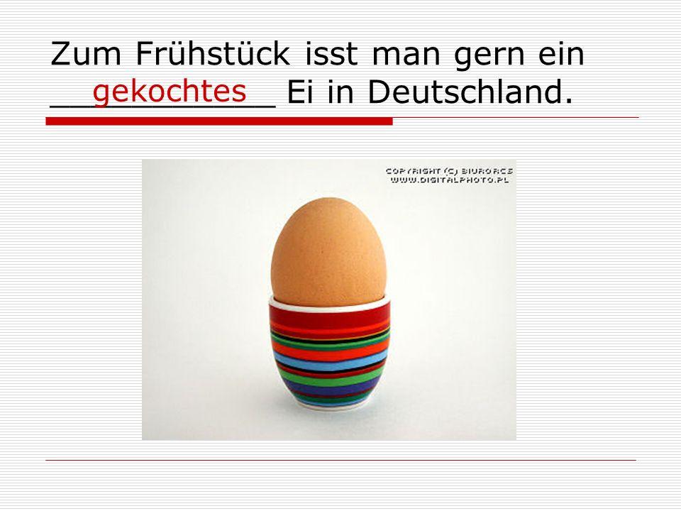 Zum Frühstück isst man gern ein ___________ Ei in Deutschland. gekochtes