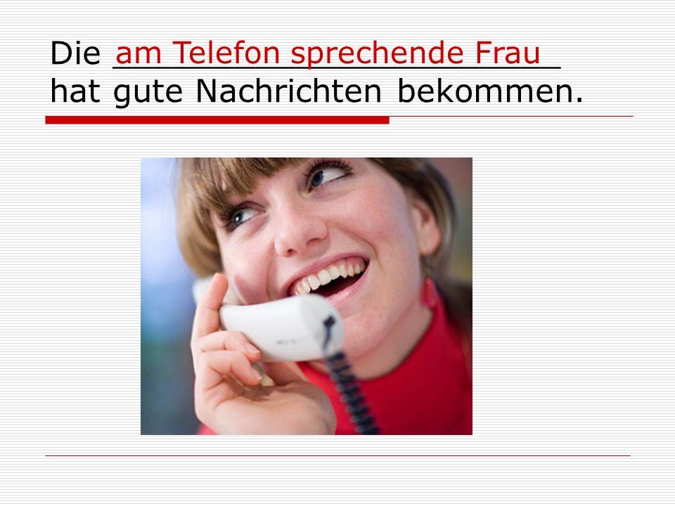 Die ______________________ hat gute Nachrichten bekommen. am Telefon sprechende Frau