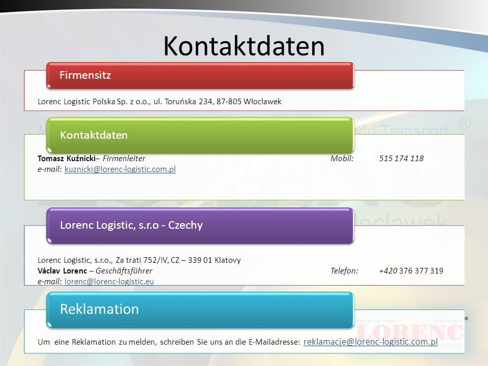 Kontaktdaten Firmensitz KontaktdatenLorenc Logistic, s.r.o - Czechy Reklamation Tomasz Kuźnicki– FirmenleiterMobil:515 174 118 e-mail: kuznicki@lorenc-logistic.com.plkuznicki@lorenc-logistic.com.pl Lorenc Logistic Polska Sp.