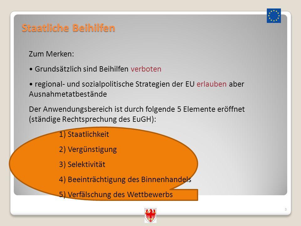 Staatliche Beihilfen 3 Zum Merken: Grundsätzlich sind Beihilfen verboten regional- und sozialpolitische Strategien der EU erlauben aber Ausnahmetatbestände Der Anwendungsbereich ist durch folgende 5 Elemente eröffnet (ständige Rechtsprechung des EuGH): 1) Staatlichkeit 2) Vergünstigung 3) Selektivität 4) Beeinträchtigung des Binnenhandels 5) Verfälschung des Wettbewerbs