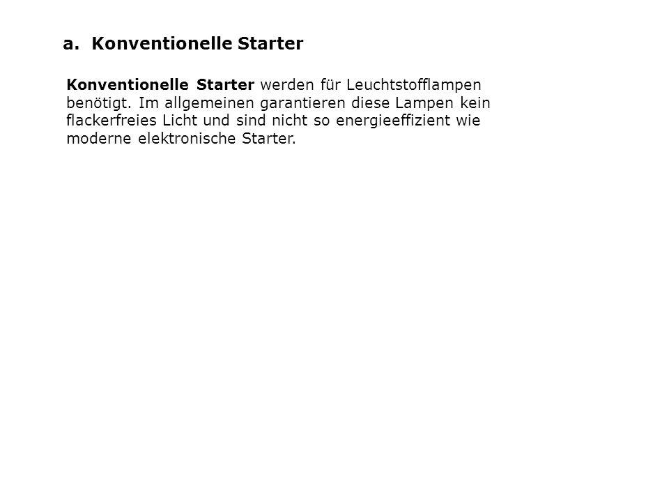 a. Konventionelle Starter Konventionelle Starter werden für Leuchtstofflampen benötigt. Im allgemeinen garantieren diese Lampen kein flackerfreies Lic
