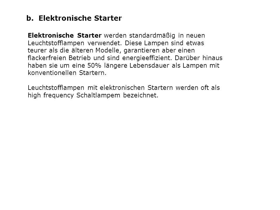 b. Elektronische Starter Elektronische Starter werden standardmäßig in neuen Leuchtstofflampen verwendet. Diese Lampen sind etwas teurer als die älter