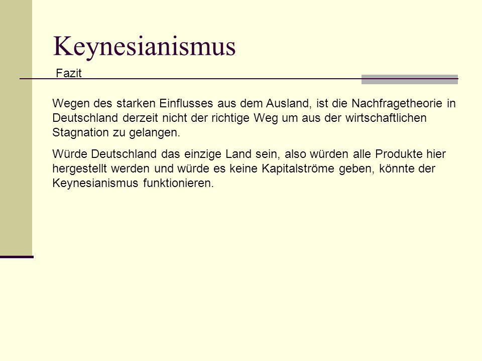 Keynesianismus Fazit Wegen des starken Einflusses aus dem Ausland, ist die Nachfragetheorie in Deutschland derzeit nicht der richtige Weg um aus der wirtschaftlichen Stagnation zu gelangen.