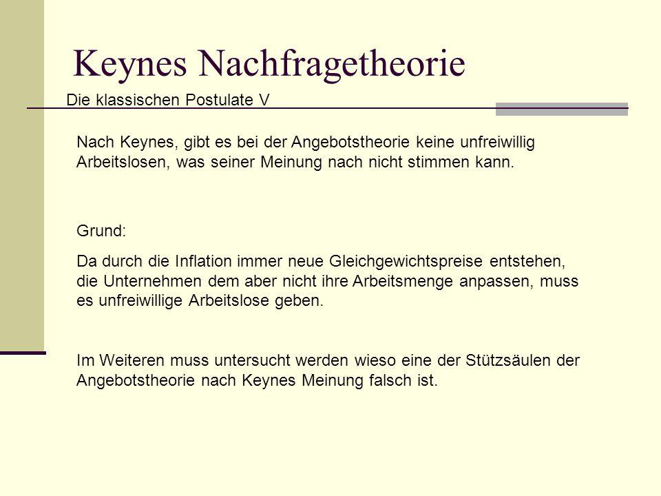 Keynes Nachfragetheorie Die klassischen Postulate V Nach Keynes, gibt es bei der Angebotstheorie keine unfreiwillig Arbeitslosen, was seiner Meinung nach nicht stimmen kann.