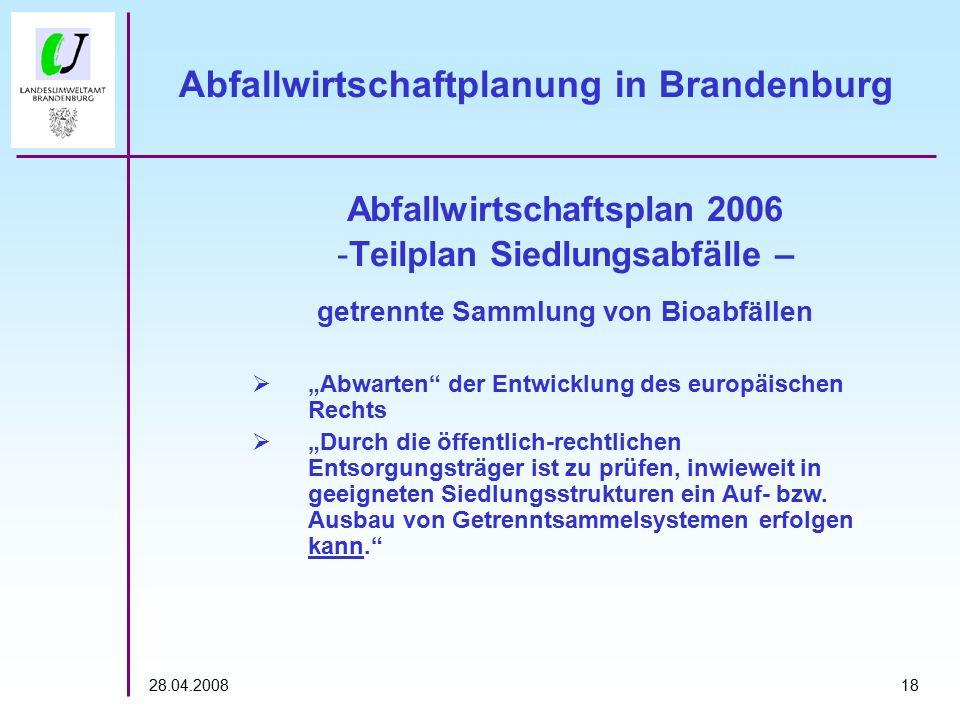 """1828.04.2008 Abfallwirtschaftplanung in Brandenburg Abfallwirtschaftsplan 2006 -Teilplan Siedlungsabfälle – getrennte Sammlung von Bioabfällen  """"Abwarten der Entwicklung des europäischen Rechts  """"Durch die öffentlich-rechtlichen Entsorgungsträger ist zu prüfen, inwieweit in geeigneten Siedlungsstrukturen ein Auf- bzw."""