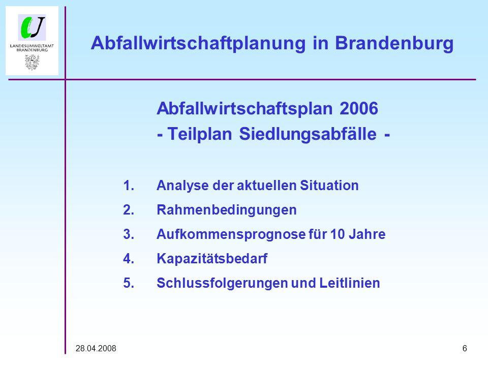 628.04.2008 Abfallwirtschaftplanung in Brandenburg Abfallwirtschaftsplan 2006 - Teilplan Siedlungsabfälle - 1.Analyse der aktuellen Situation 2.Rahmenbedingungen 3.Aufkommensprognose für 10 Jahre 4.Kapazitätsbedarf 5.Schlussfolgerungen und Leitlinien