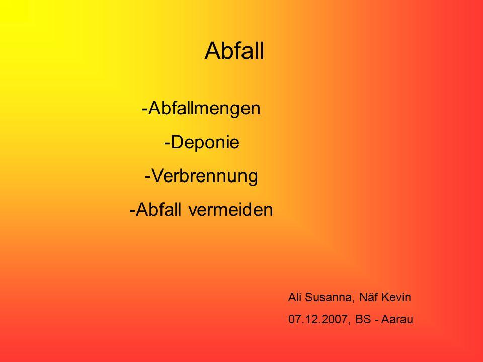 Abfall -Abfallmengen -Deponie -Verbrennung -Abfall vermeiden Ali Susanna, Näf Kevin 07.12.2007, BS - Aarau