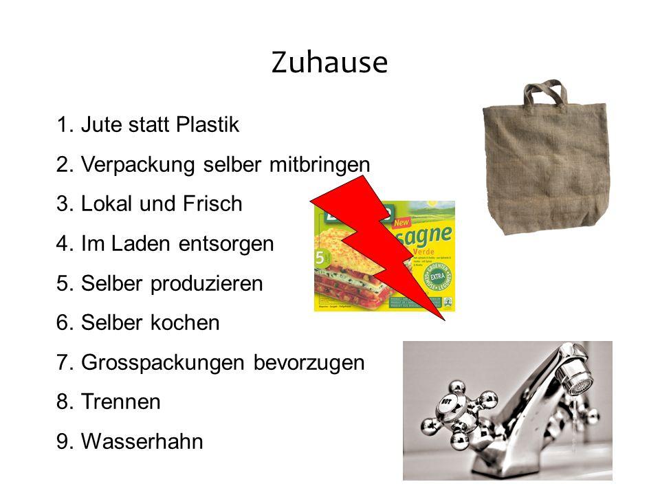 Zuhause 1.Jute statt Plastik 2.Verpackung selber mitbringen 3.Lokal und Frisch 4.Im Laden entsorgen 5.Selber produzieren 6.Selber kochen 7.Grosspackungen bevorzugen 8.Trennen 9.Wasserhahn