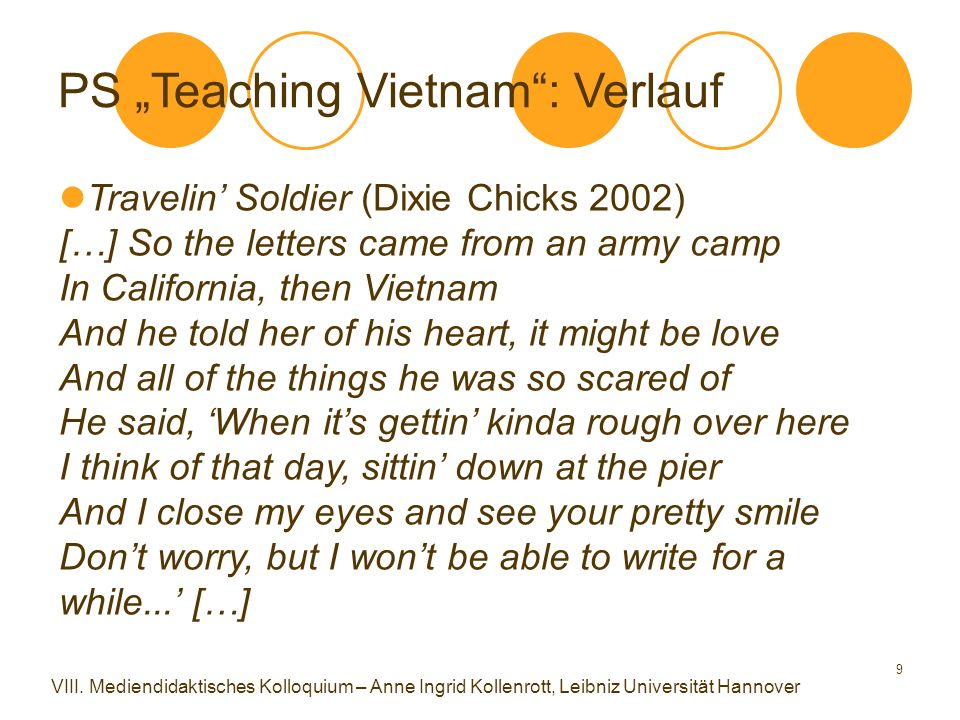 "9 Travelin' Soldier (Dixie Chicks 2002) […] So the letters came from an army camp In California, then Vietnam And he told her of his heart, it might be love And all of the things he was so scared of He said, 'When it's gettin' kinda rough over here I think of that day, sittin' down at the pier And I close my eyes and see your pretty smile Don't worry, but I won't be able to write for a while...' […] PS ""Teaching Vietnam : Verlauf VIII."