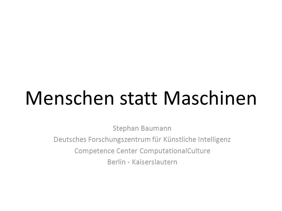 Menschen statt Maschinen Stephan Baumann Deutsches Forschungszentrum für Künstliche Intelligenz Competence Center ComputationalCulture Berlin - Kaiserslautern