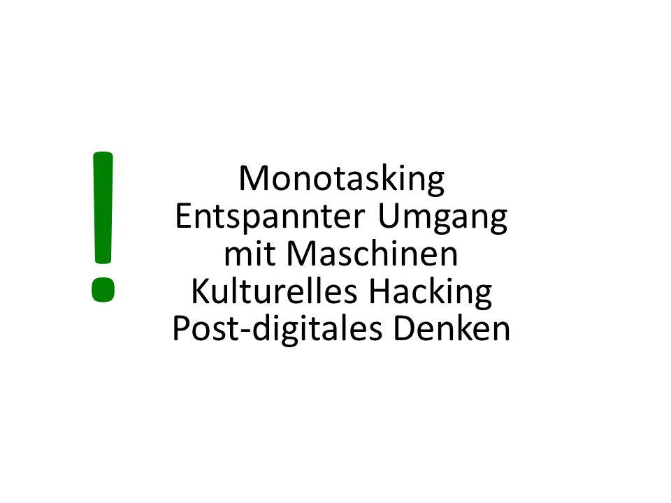 Monotasking Entspannter Umgang mit Maschinen Kulturelles Hacking Post-digitales Denken !