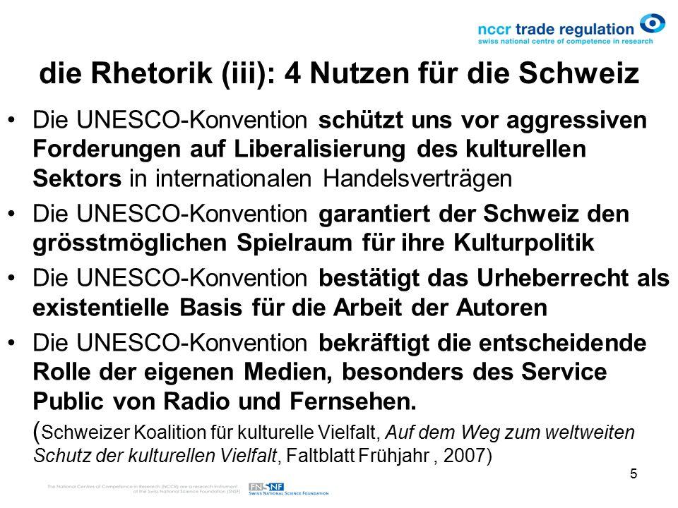 5 die Rhetorik (iii): 4 Nutzen für die Schweiz Die UNESCO-Konvention schützt uns vor aggressiven Forderungen auf Liberalisierung des kulturellen Sektors in internationalen Handelsverträgen Die UNESCO-Konvention garantiert der Schweiz den grösstmöglichen Spielraum für ihre Kulturpolitik Die UNESCO-Konvention bestätigt das Urheberrecht als existentielle Basis für die Arbeit der Autoren Die UNESCO-Konvention bekräftigt die entscheidende Rolle der eigenen Medien, besonders des Service Public von Radio und Fernsehen.