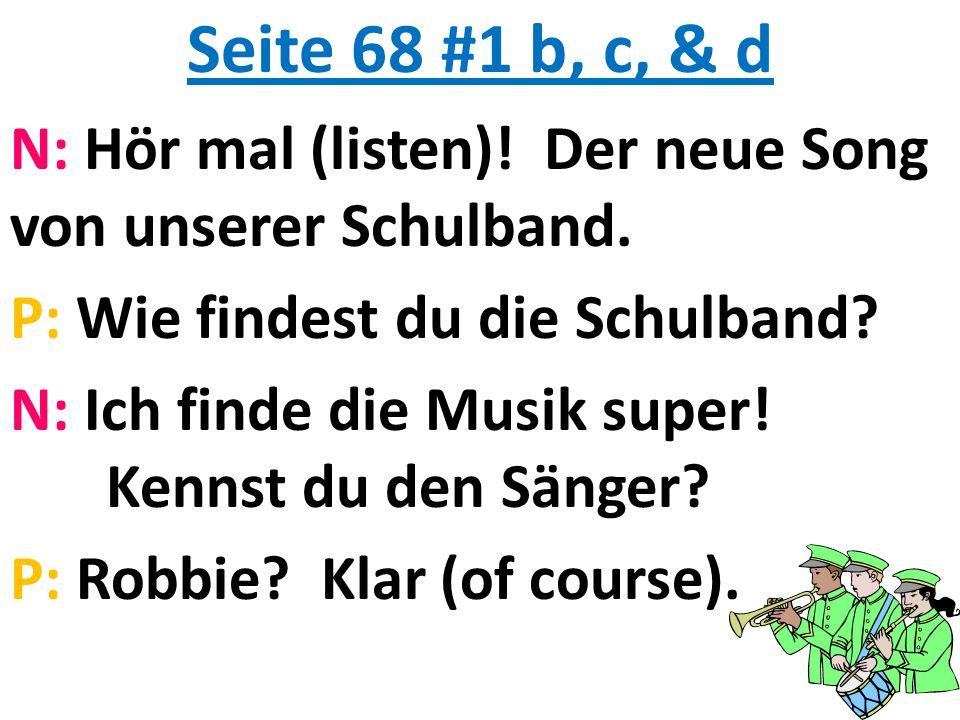 Seite 68 #1 b, c, & d N: Hör mal (listen)! Der neue Song von unserer Schulband. P: Wie findest du die Schulband? N: Ich finde die Musik super! Kennst