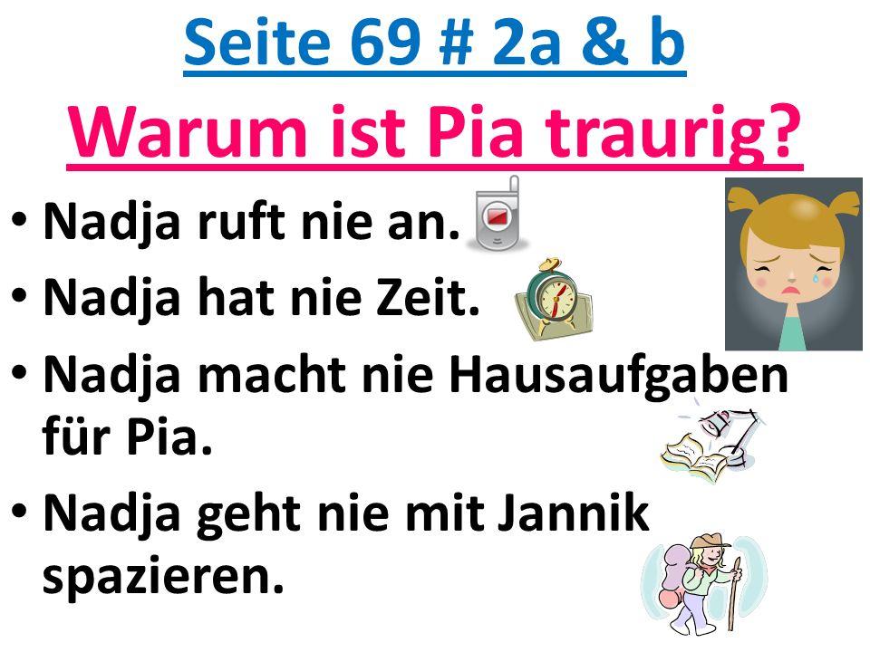 Seite 69 # 2a & b Warum ist Pia traurig? Nadja ruft nie an. Nadja hat nie Zeit. Nadja macht nie Hausaufgaben für Pia. Nadja geht nie mit Jannik spazie