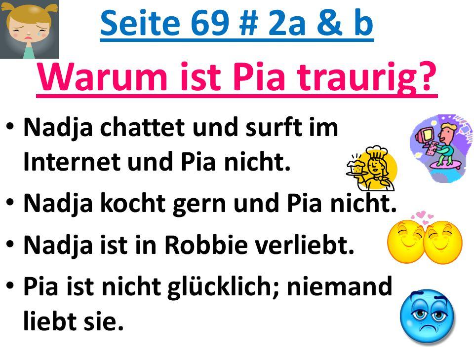 Seite 69 # 2a & b Warum ist Pia traurig? Nadja chattet und surft im Internet und Pia nicht. Nadja kocht gern und Pia nicht. Nadja ist in Robbie verlie