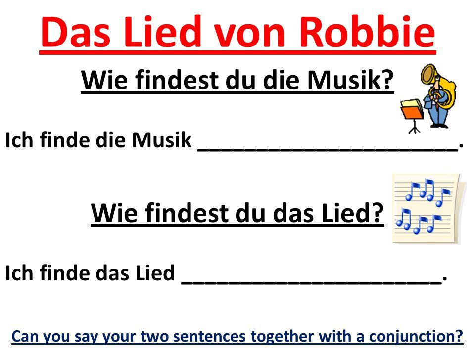 Das Lied von Robbie Wie findest du die Musik. Ich finde die Musik ______________________.