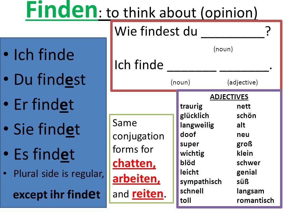 Finden : to think about (opinion) Ich finde Du findest Er findet Sie findet Es findet Plural side is regular, except ihr find e t Wie findest du _________.