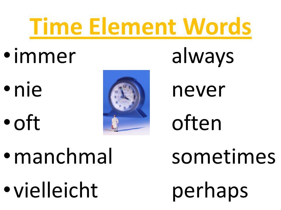 Time Element Words immeralways nienever oftoften manchmalsometimes vielleichtperhaps