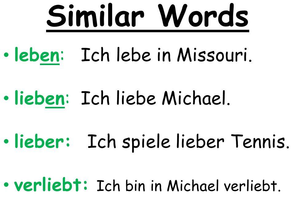Similar Words leben: Ich lebe in Missouri. lieben: Ich liebe Michael. lieber: Ich spiele lieber Tennis. verliebt: Ich bin in Michael verliebt.