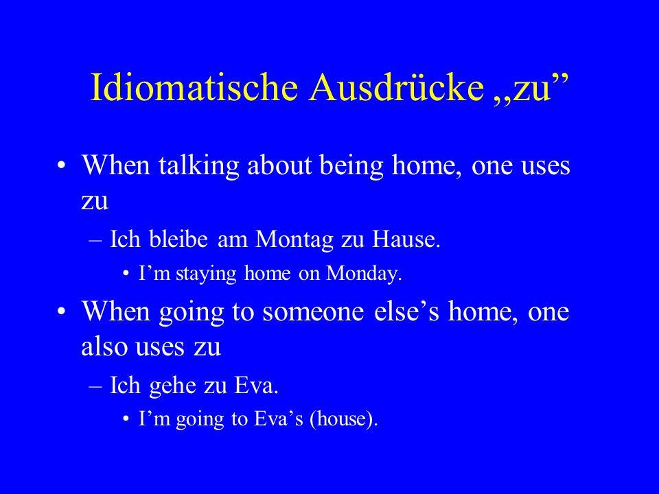 """Idiomatische Ausdrücke,,zu"""" When talking about being home, one uses zu –Ich bleibe am Montag zu Hause. I'm staying home on Monday. When going to someo"""
