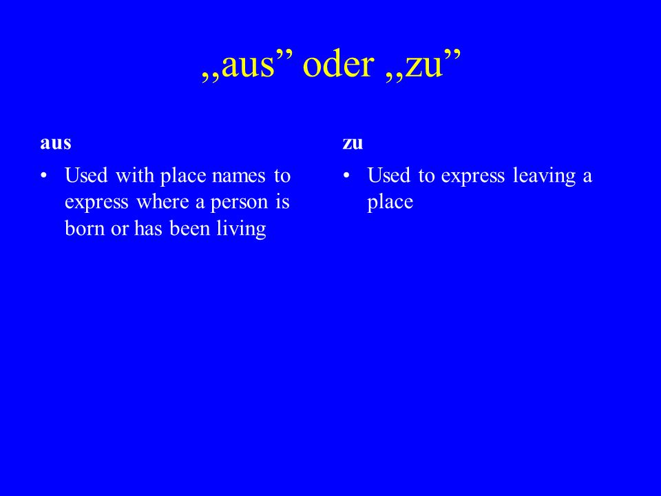,,aus oder,,zu aus Used with place names to express where a person is born or has been living zu Used to express leaving a place