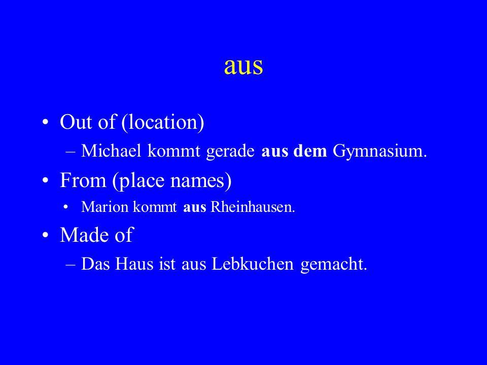 aus Out of (location) –Michael kommt gerade aus dem Gymnasium. From (place names) Marion kommt aus Rheinhausen. Made of –Das Haus ist aus Lebkuchen ge