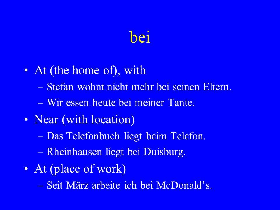 bei At (the home of), with –Stefan wohnt nicht mehr bei seinen Eltern. –Wir essen heute bei meiner Tante. Near (with location) –Das Telefonbuch liegt
