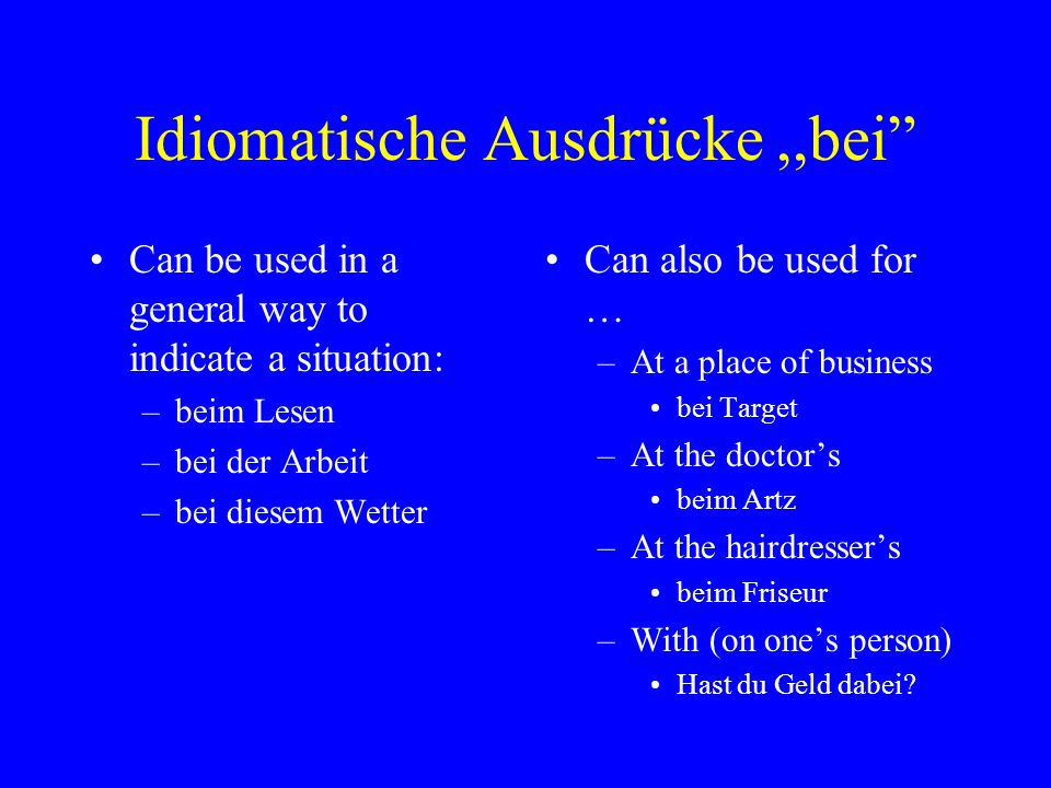 Idiomatische Ausdrücke,,bei Can be used in a general way to indicate a situation: –beim Lesen –bei der Arbeit –bei diesem Wetter Can also be used for … –At a place of business bei Target –At the doctor's beim Artz –At the hairdresser's beim Friseur –With (on one's person) Hast du Geld dabei?